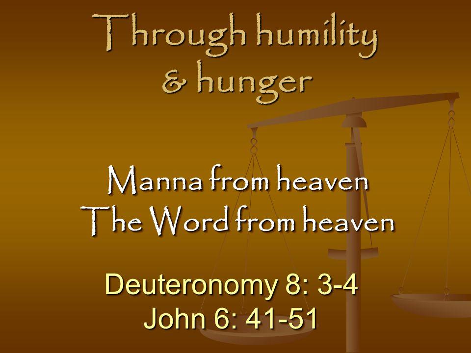 Through humility & hunger Deuteronomy 8: 3-4 John 6: 41-51 Deuteronomy 8: 3-4 John 6: 41-51 Manna from heaven The Word from heaven Manna from heaven The Word from heaven