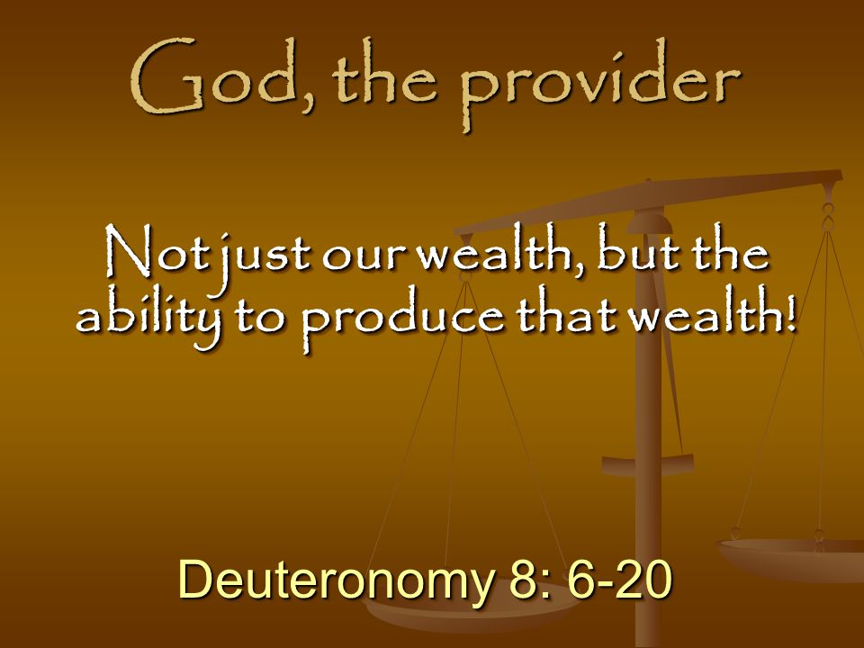 God, the provider Deuteronomy 8: 6-20 Not just our wealth, but the ability to produce that wealth!