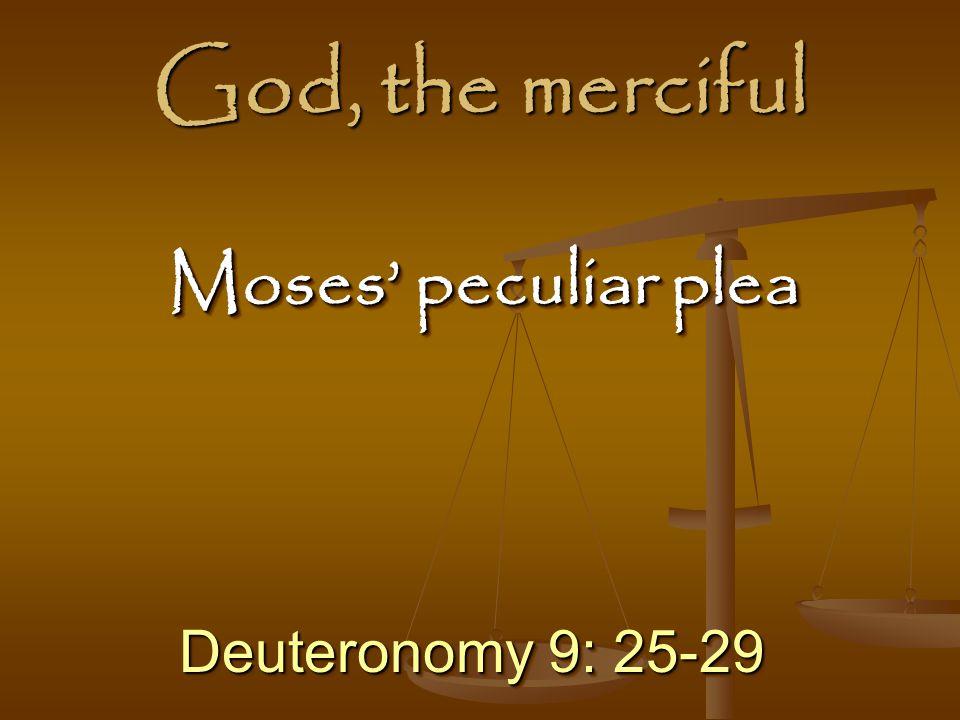 God, the merciful Deuteronomy 9: 25-29 Moses' peculiar plea