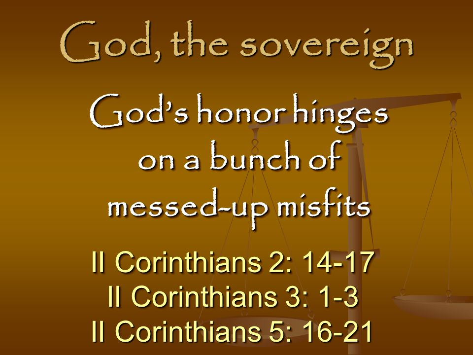 God, the sovereign II Corinthians 2: 14-17 II Corinthians 3: 1-3 II Corinthians 5: 16-21 II Corinthians 2: 14-17 II Corinthians 3: 1-3 II Corinthians 5: 16-21 God's honor hinges on a bunch of messed-up misfits God's honor hinges on a bunch of messed-up misfits