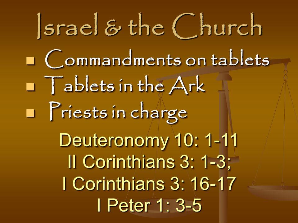 Israel & the Church Deuteronomy 10: 1-11 II Corinthians 3: 1-3; I Corinthians 3: 16-17 I Peter 1: 3-5 Deuteronomy 10: 1-11 II Corinthians 3: 1-3; I Corinthians 3: 16-17 I Peter 1: 3-5 Commandments on tablets Commandments on tablets Tablets in the Ark Tablets in the Ark Priests in charge Priests in charge Commandments on tablets Commandments on tablets Tablets in the Ark Tablets in the Ark Priests in charge Priests in charge