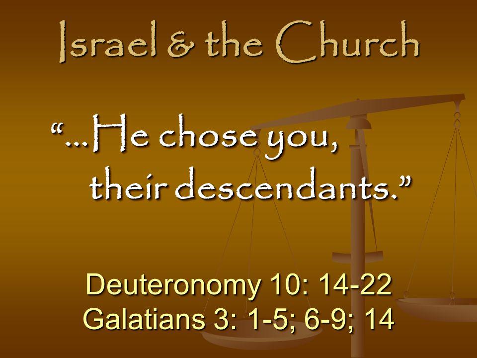 Israel & the Church Deuteronomy 10: 14-22 Galatians 3: 1-5; 6-9; 14 Deuteronomy 10: 14-22 Galatians 3: 1-5; 6-9; 14 …He chose you, …He chose you, their descendants. …He chose you, …He chose you, their descendants.