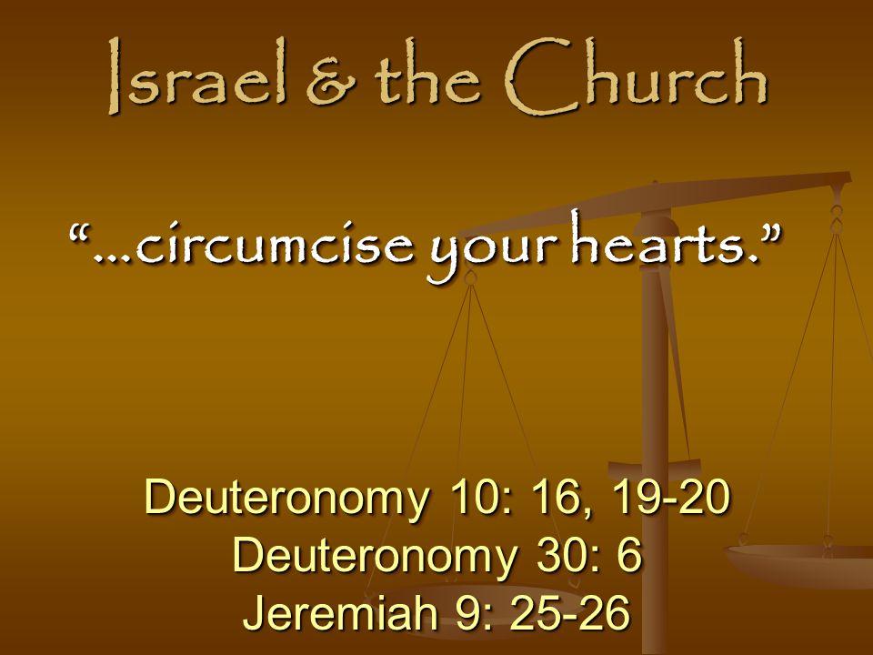 Israel & the Church Deuteronomy 10: 16, 19-20 Deuteronomy 30: 6 Jeremiah 9: 25-26 Deuteronomy 10: 16, 19-20 Deuteronomy 30: 6 Jeremiah 9: 25-26 …circumcise your hearts. …circumcise your hearts.