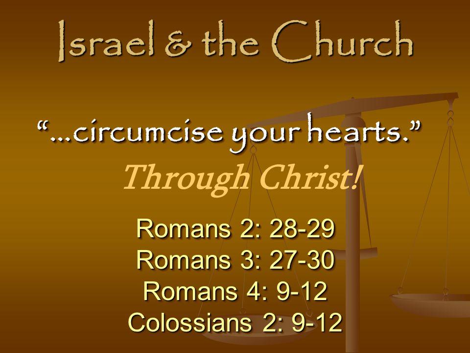 Israel & the Church Romans 2: 28-29 Romans 3: 27-30 Romans 4: 9-12 Colossians 2: 9-12 Romans 2: 28-29 Romans 3: 27-30 Romans 4: 9-12 Colossians 2: 9-12 …circumcise your hearts. …circumcise your hearts. Through Christ!