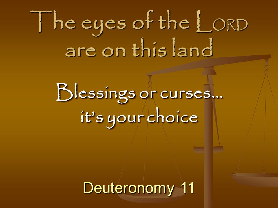 The eyes of the L ORD are on this land Deuteronomy 11 Blessings or curses… it's your choice Blessings or curses… it's your choice
