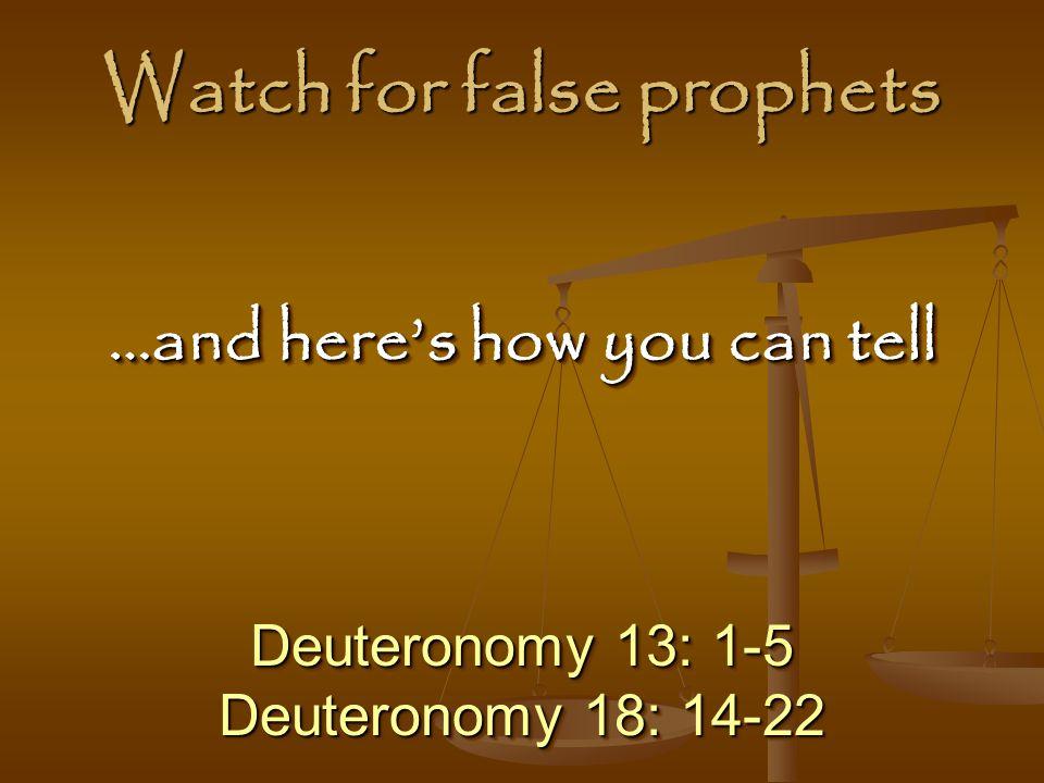 Watch for false prophets Deuteronomy 13: 1-5 Deuteronomy 18: 14-22 Deuteronomy 13: 1-5 Deuteronomy 18: 14-22 …and here's how you can tell