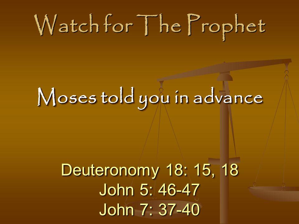 Watch for The Prophet Deuteronomy 18: 15, 18 John 5: 46-47 John 7: 37-40 Deuteronomy 18: 15, 18 John 5: 46-47 John 7: 37-40 Moses told you in advance