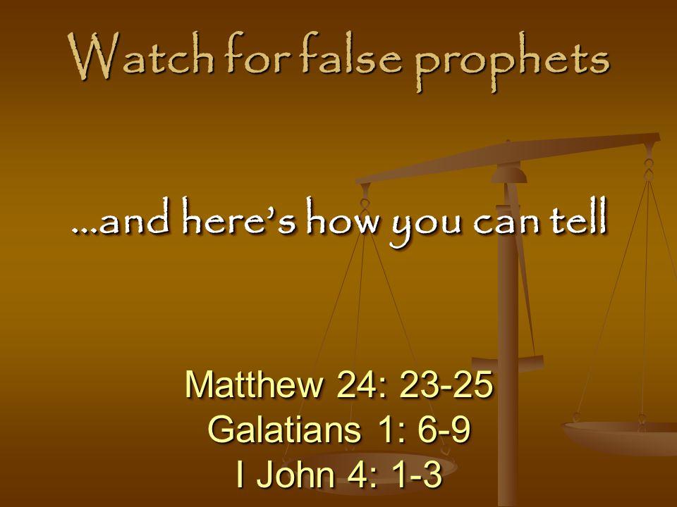 Watch for false prophets Matthew 24: 23-25 Galatians 1: 6-9 I John 4: 1-3 Matthew 24: 23-25 Galatians 1: 6-9 I John 4: 1-3 …and here's how you can tell