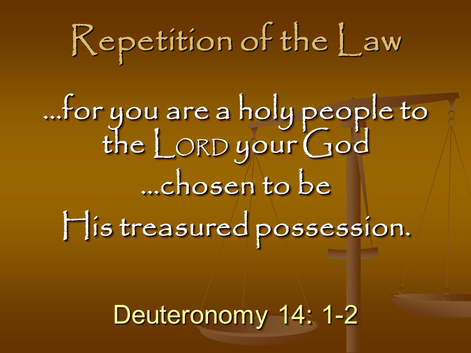 Repetition of the Law Deuteronomy 14: 1-2 …for you are a holy people to the L ORD your God …chosen to be His treasured possession.