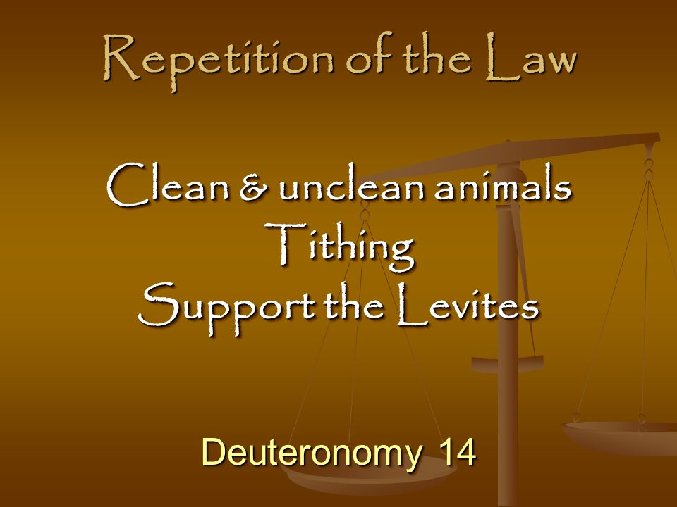 Repetition of the Law Deuteronomy 14 Clean & unclean animals Tithing Support the Levites Clean & unclean animals Tithing Support the Levites