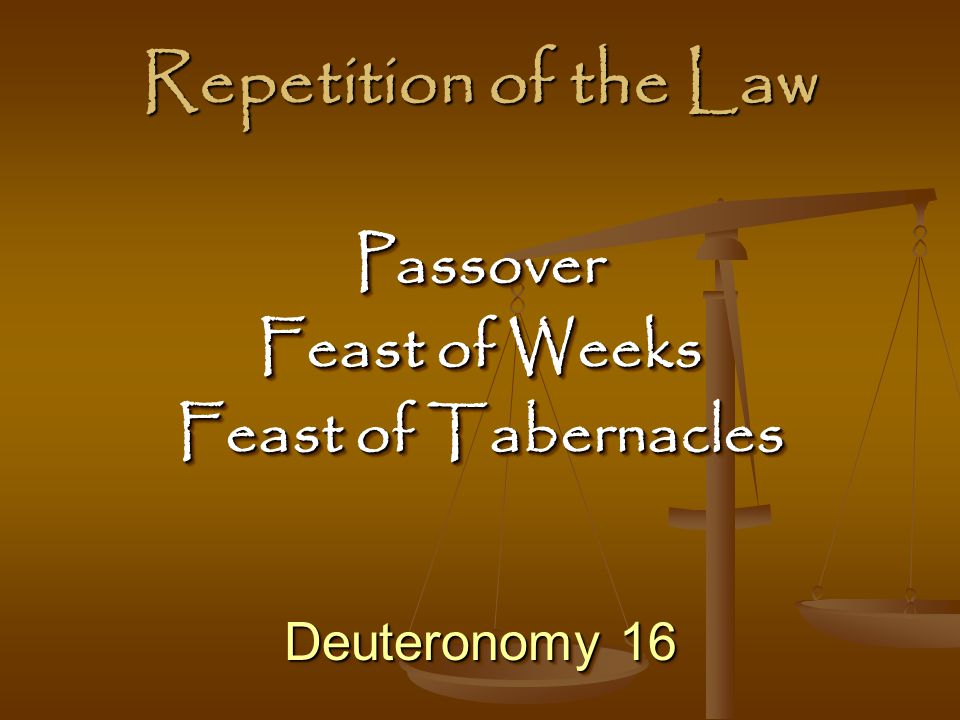 Repetition of the Law Deuteronomy 16 Passover Feast of Weeks Feast of Tabernacles Passover Feast of Weeks Feast of Tabernacles