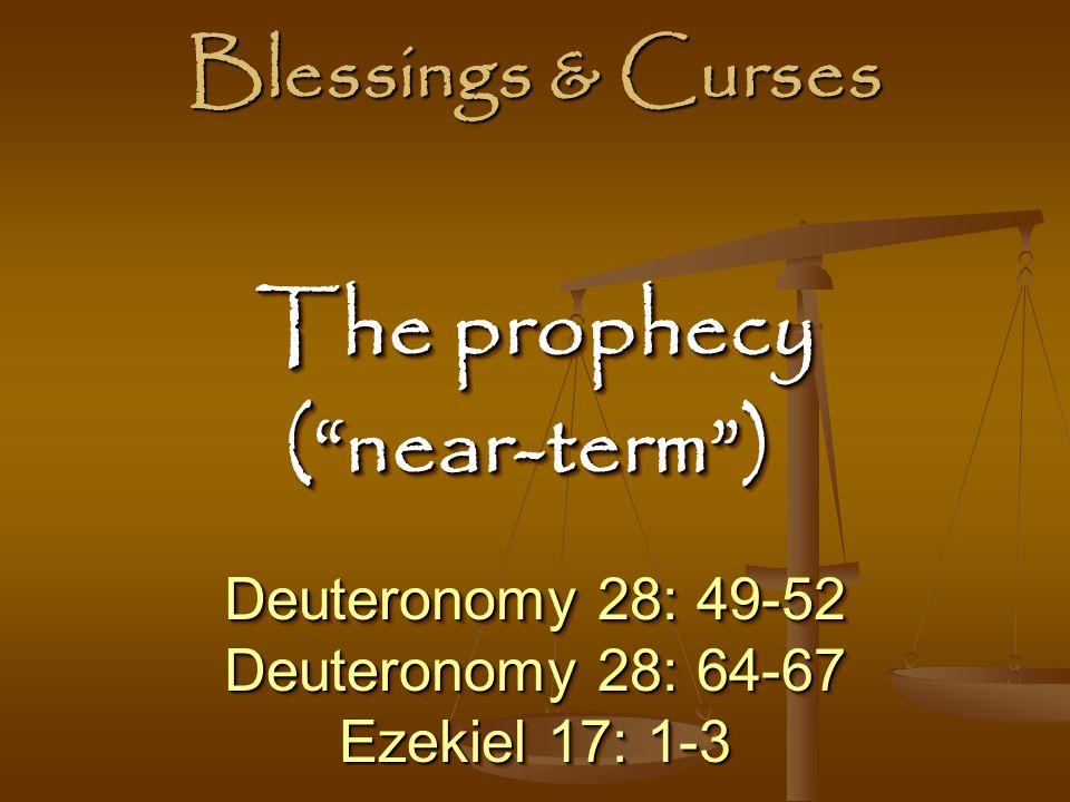 Blessings & Curses Deuteronomy 28: 49-52 Deuteronomy 28: 64-67 Ezekiel 17: 1-3 Deuteronomy 28: 49-52 Deuteronomy 28: 64-67 Ezekiel 17: 1-3 The prophecy The prophecy( near-term ) ( near-term )