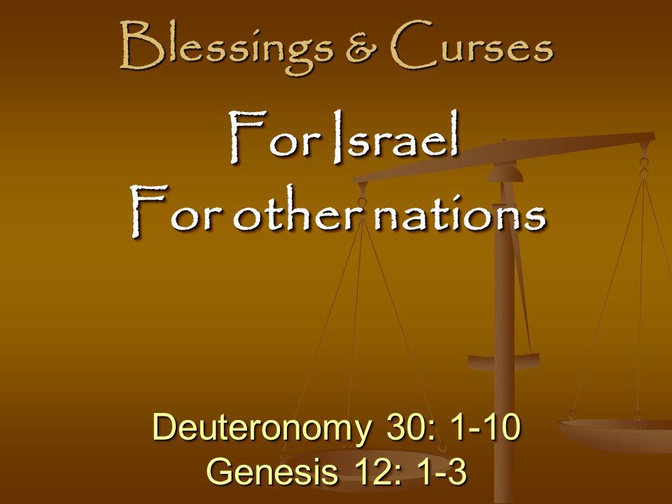 Blessings & Curses Deuteronomy 30: 1-10 Genesis 12: 1-3 Deuteronomy 30: 1-10 Genesis 12: 1-3 For Israel For Israel For other nations For Israel For Israel For other nations