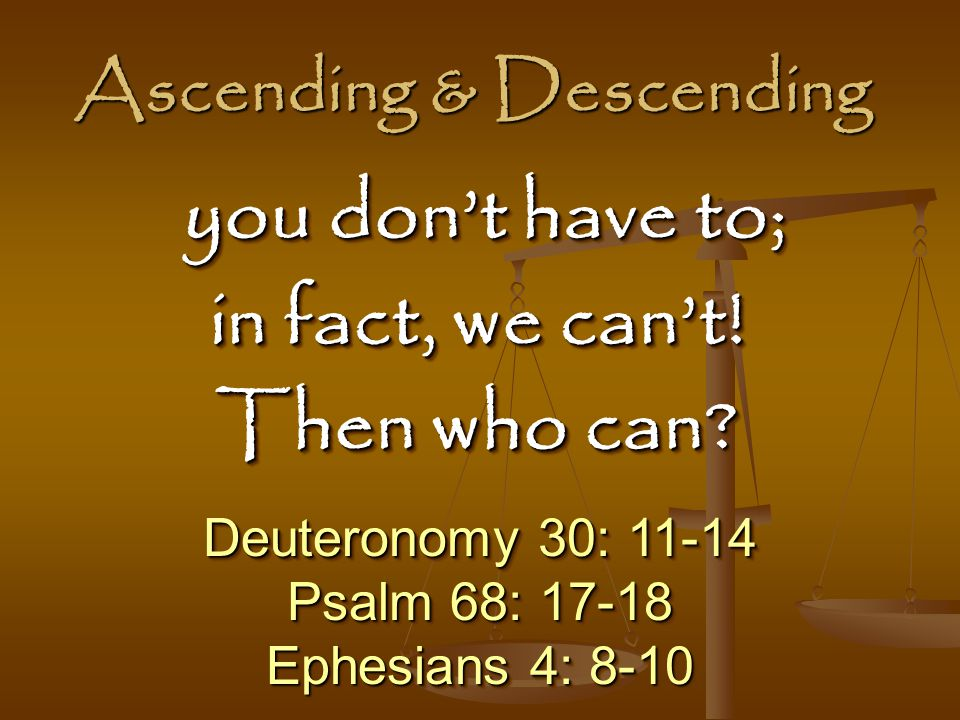 Ascending & Descending Deuteronomy 30: 11-14 Psalm 68: 17-18 Ephesians 4: 8-10 Deuteronomy 30: 11-14 Psalm 68: 17-18 Ephesians 4: 8-10 you don't have to; you don't have to; in fact, we can't.