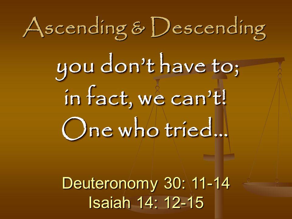 Ascending & Descending Deuteronomy 30: 11-14 Isaiah 14: 12-15 Deuteronomy 30: 11-14 Isaiah 14: 12-15 you don't have to; you don't have to; in fact, we can't.