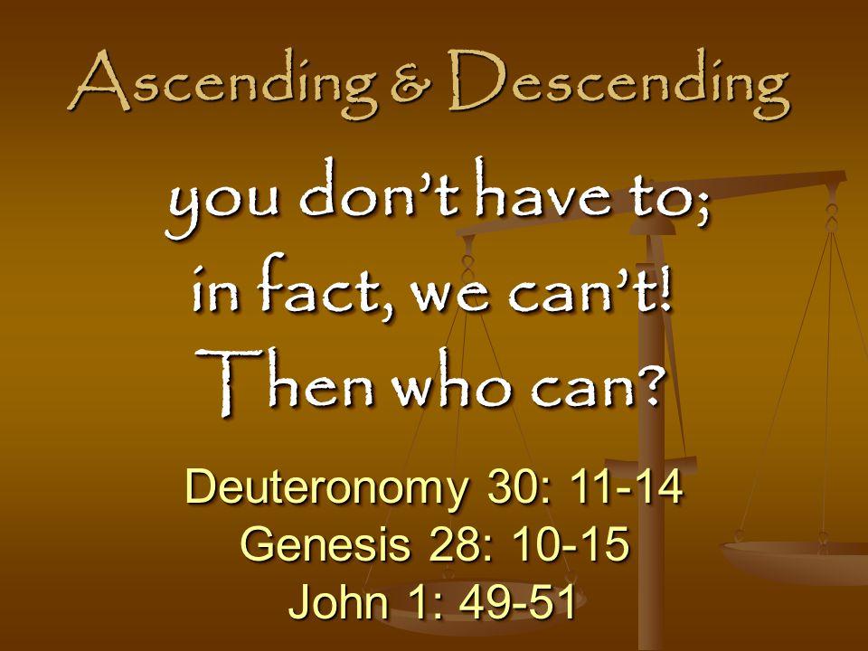 Ascending & Descending Deuteronomy 30: 11-14 Genesis 28: 10-15 John 1: 49-51 Deuteronomy 30: 11-14 Genesis 28: 10-15 John 1: 49-51 you don't have to; you don't have to; in fact, we can't.