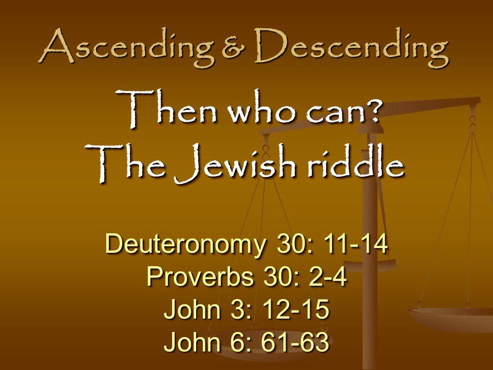 Ascending & Descending Deuteronomy 30: 11-14 Proverbs 30: 2-4 John 3: 12-15 John 6: 61-63 Deuteronomy 30: 11-14 Proverbs 30: 2-4 John 3: 12-15 John 6: 61-63 Then who can.