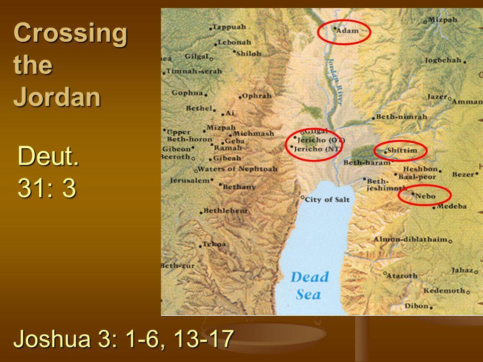 Crossing the Jordan Deut. 31: 3 Joshua 3: 1-6, 13-17