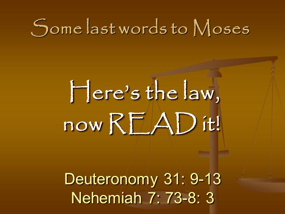 Some last words to Moses Deuteronomy 31: 9-13 Nehemiah 7: 73-8: 3 Deuteronomy 31: 9-13 Nehemiah 7: 73-8: 3 Here's the law, Here's the law, now READ it.