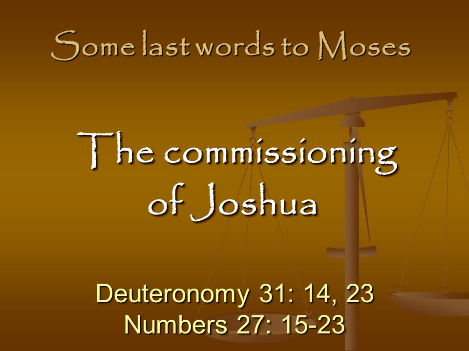 Some last words to Moses Deuteronomy 31: 14, 23 Numbers 27: 15-23 Deuteronomy 31: 14, 23 Numbers 27: 15-23 The commissioning The commissioning of Joshua The commissioning The commissioning of Joshua