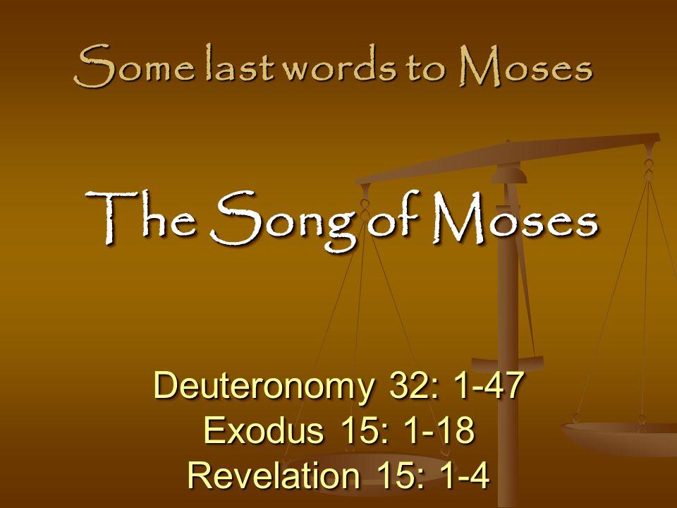 Some last words to Moses Deuteronomy 32: 1-47 Exodus 15: 1-18 Revelation 15: 1-4 Deuteronomy 32: 1-47 Exodus 15: 1-18 Revelation 15: 1-4 The Song of Moses The Song of Moses