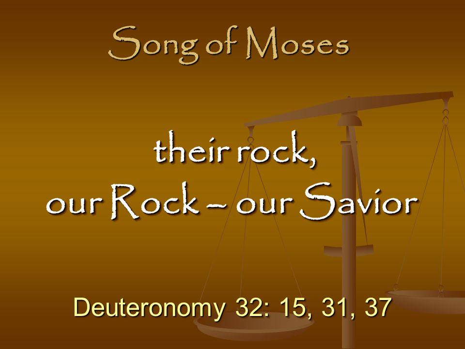 Song of Moses Deuteronomy 32: 15, 31, 37 their rock, their rock, our Rock – our Savior their rock, their rock, our Rock – our Savior