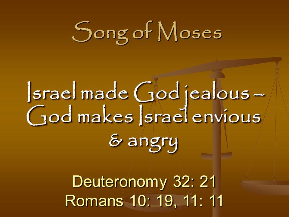 Deuteronomy 32: 21 Romans 10: 19, 11: 11 Deuteronomy 32: 21 Romans 10: 19, 11: 11 Israel made God jealous – God makes Israel envious & angry Israel made God jealous – God makes Israel envious & angry Song of Moses