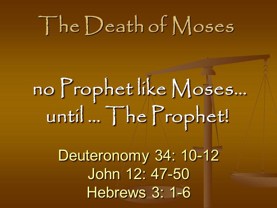 Deuteronomy 34: 10-12 John 12: 47-50 Hebrews 3: 1-6 Deuteronomy 34: 10-12 John 12: 47-50 Hebrews 3: 1-6 no Prophet like Moses… no Prophet like Moses… until … The Prophet.