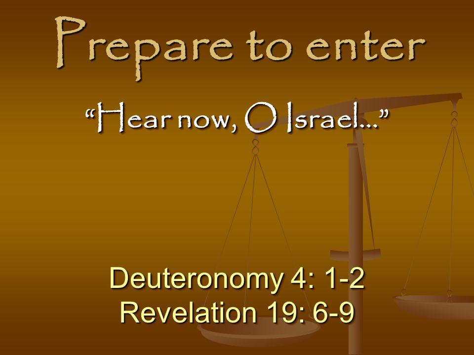 Prepare to enter Deuteronomy 4: 1-2 Revelation 19: 6-9 Deuteronomy 4: 1-2 Revelation 19: 6-9 Hear now, O Israel…