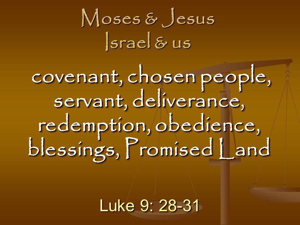 Luke 9: 28-31 covenant, chosen people, servant, deliverance, redemption, obedience, blessings, Promised Land covenant, chosen people, servant, deliverance, redemption, obedience, blessings, Promised Land Moses & Jesus Israel & us