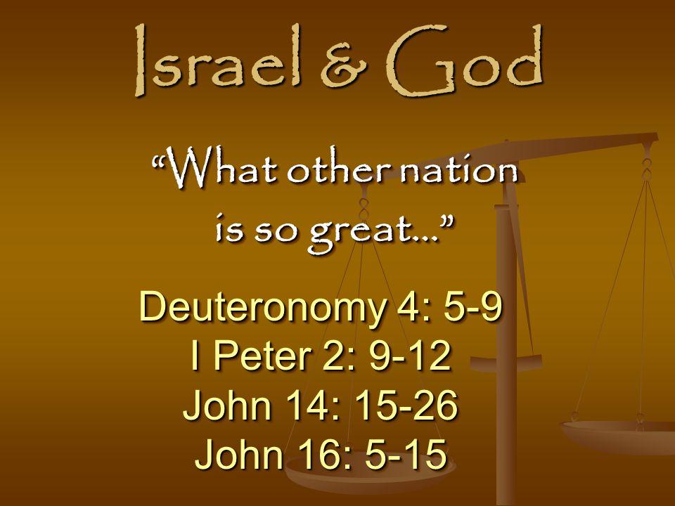 Israel & God Deuteronomy 4: 5-9 I Peter 2: 9-12 John 14: 15-26 John 16: 5-15 Deuteronomy 4: 5-9 I Peter 2: 9-12 John 14: 15-26 John 16: 5-15 What other nation is so great… What other nation is so great…