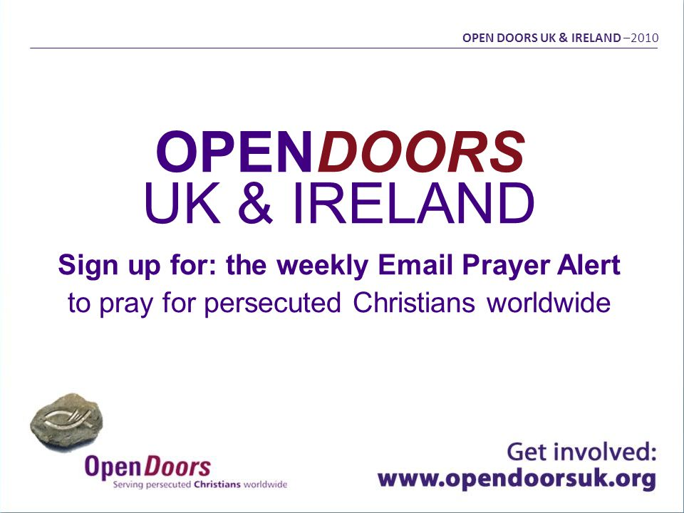 OPENDOORS UK & IRELAND Sign up for: the weekly Email Prayer Alert to pray for persecuted Christians worldwide OPEN DOORS UK & IRELAND –2010