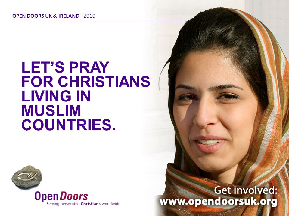 LET'S PRAY FOR CHRISTIANS LIVING IN MUSLIM COUNTRIES. OPEN DOORS UK & IRELAND –2010