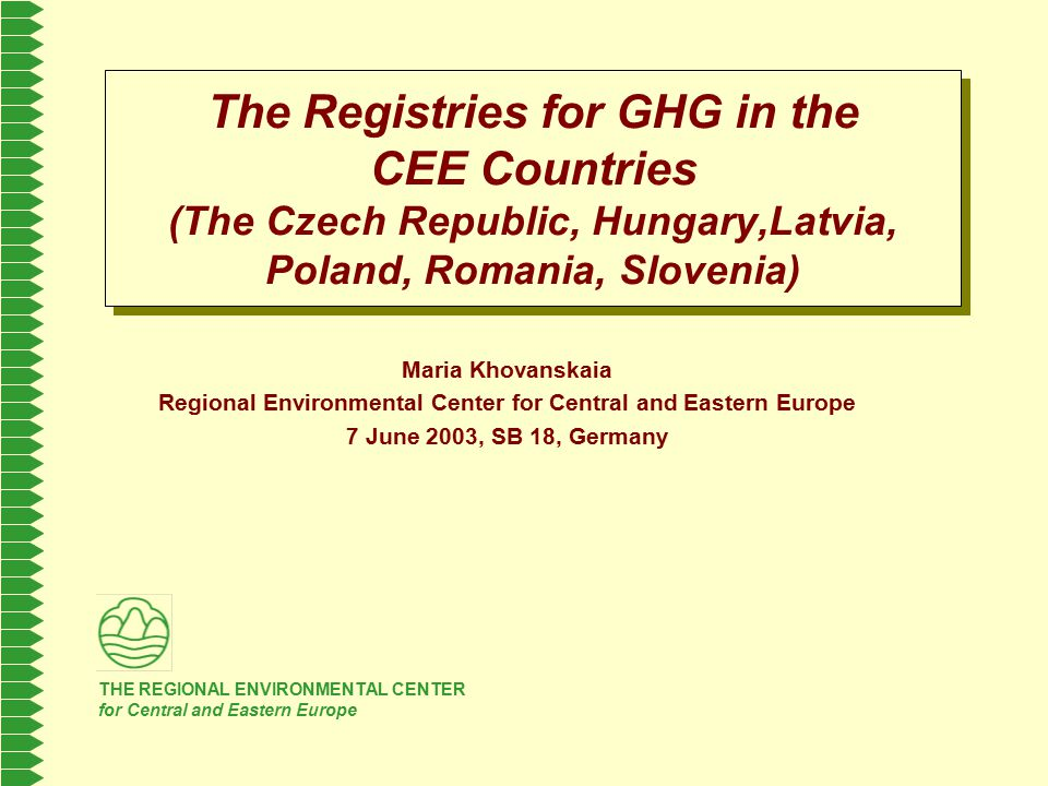 THE REGIONAL ENVIRONMENTAL CENTER for Central and Eastern Europe The Registries for GHG in the CEE Countries (The Czech Republic, Hungary,Latvia, Poland, Romania, Slovenia) Maria Khovanskaia Regional Environmental Center for Central and Eastern Europe 7 June 2003, SB 18, Germany