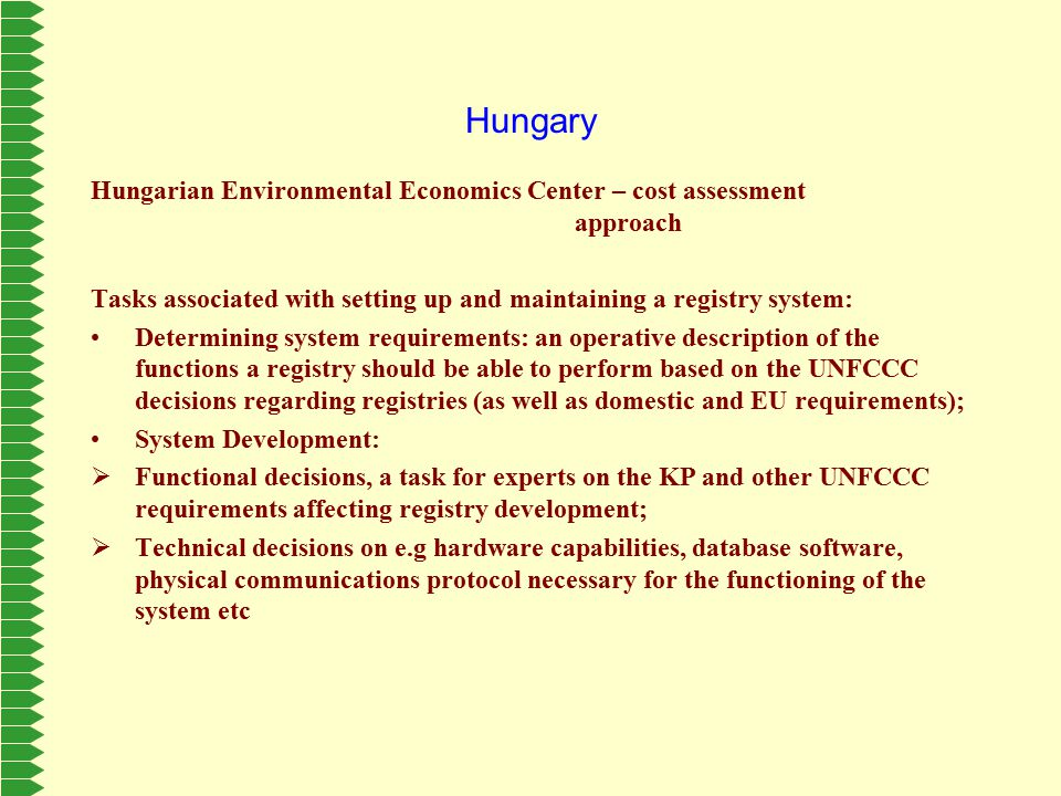 Hungary Hungarian Environmental Economics Center – cost assessment approach Tasks associated with setting up and maintaining a registry system: Determining system requirements: an operative description of the functions a registry should be able to perform based on the UNFCCC decisions regarding registries (as well as domestic and EU requirements); System Development:  Functional decisions, a task for experts on the KP and other UNFCCC requirements affecting registry development;  Technical decisions on e.g hardware capabilities, database software, physical communications protocol necessary for the functioning of the system etc