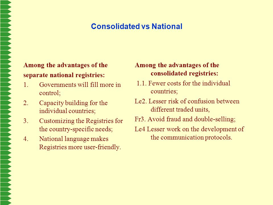 Consolidated vs National Among the advantages of the separate national registries: 1.Governments will fill more in control; 2.Capacity building for the individual countries; 3.Customizing the Registries for the country-specific needs; 4.National language makes Registries more user-friendly.