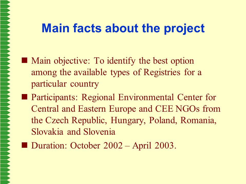 Main facts about the project Main objective: To identify the best option among the available types of Registries for a particular country Participants: Regional Environmental Center for Central and Eastern Europe and CEE NGOs from the Czech Republic, Hungary, Poland, Romania, Slovakia and Slovenia Duration: October 2002 – April 2003.
