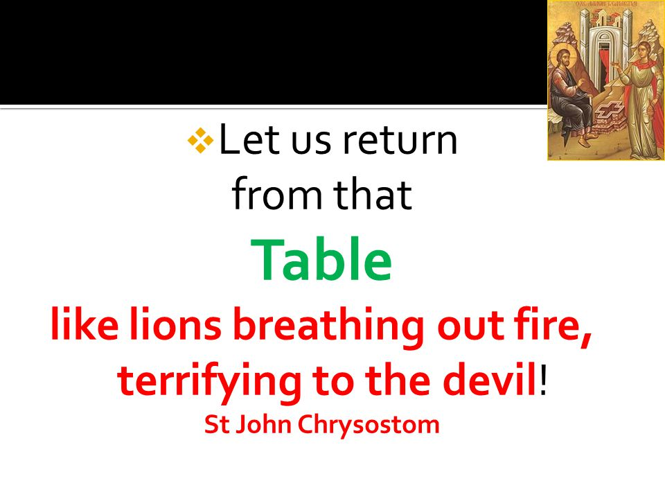  Let us return from that Table like lions breathing out fire, terrifying to the devil.