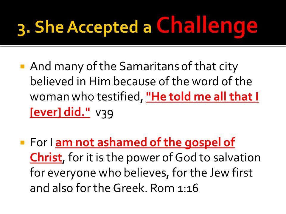  And many of the Samaritans of that city believed in Him because of the word of the woman who testified, He told me all that I [ever] did. v39  For I am not ashamed of the gospel of Christ, for it is the power of God to salvation for everyone who believes, for the Jew first and also for the Greek.