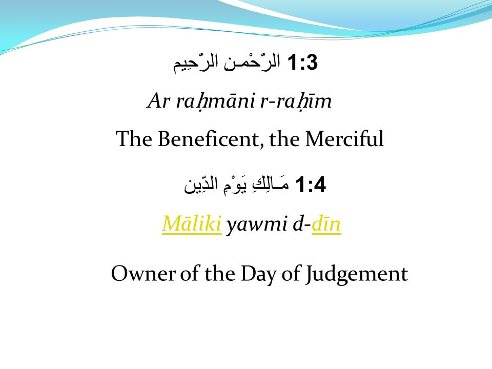 1:3 الرَّحْمـنِ الرَّحِيم Ar ra ḥ māni r-ra ḥ īm The Beneficent, the Merciful 1:4 مَـالِكِ يَوْمِ الدِّين MālikiMāliki yawmi d-dīndīn Owner of the Day of Judgement