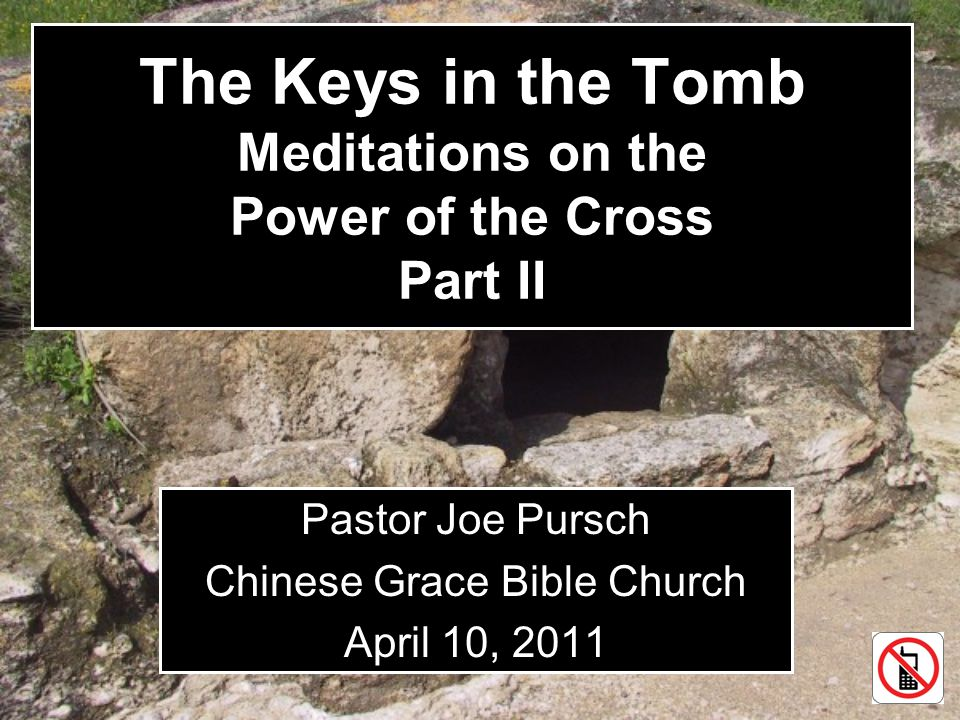 The Keys in the Tomb Meditations on the Power of the Cross Part II Pastor Joe Pursch Chinese Grace Bible Church April 10, 2011