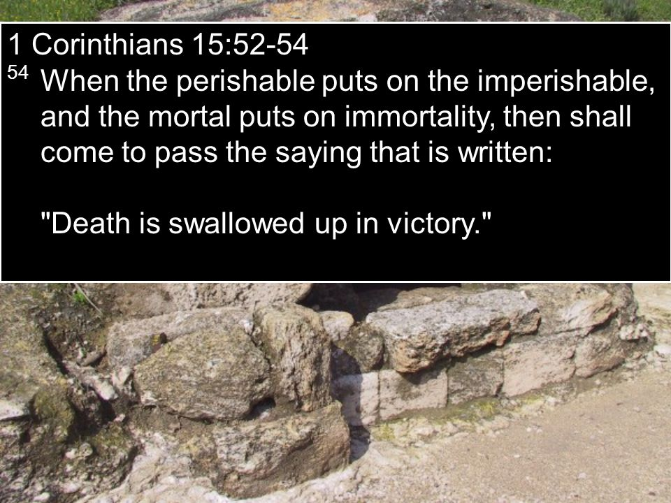 1 Corinthians 15:52-54 54 When the perishable puts on the imperishable, and the mortal puts on immortality, then shall come to pass the saying that is written: Death is swallowed up in victory.