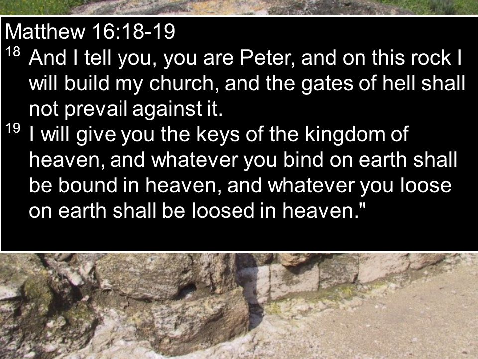 Matthew 16:18-19 18 And I tell you, you are Peter, and on this rock I will build my church, and the gates of hell shall not prevail against it.