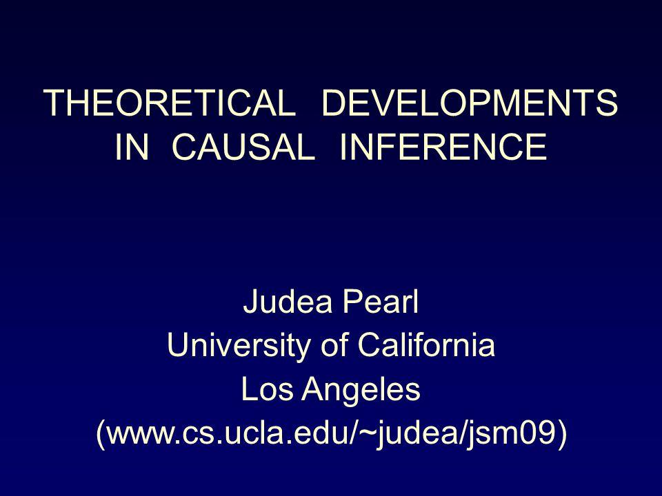 THEORETICAL DEVELOPMENTS IN CAUSAL INFERENCE Judea Pearl University of California Los Angeles (www.cs.ucla.edu/~judea/jsm09)