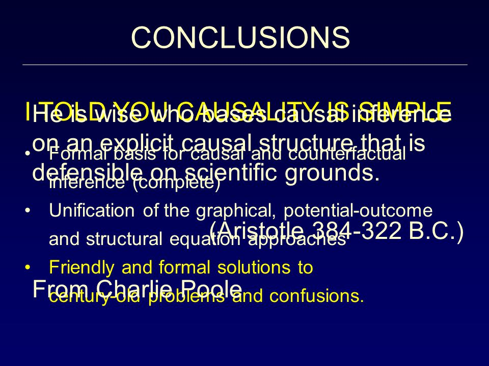 I TOLD YOU CAUSALITY IS SIMPLE Formal basis for causal and counterfactual inference (complete) Unification of the graphical, potential-outcome and structural equation approaches Friendly and formal solutions to century-old problems and confusions.