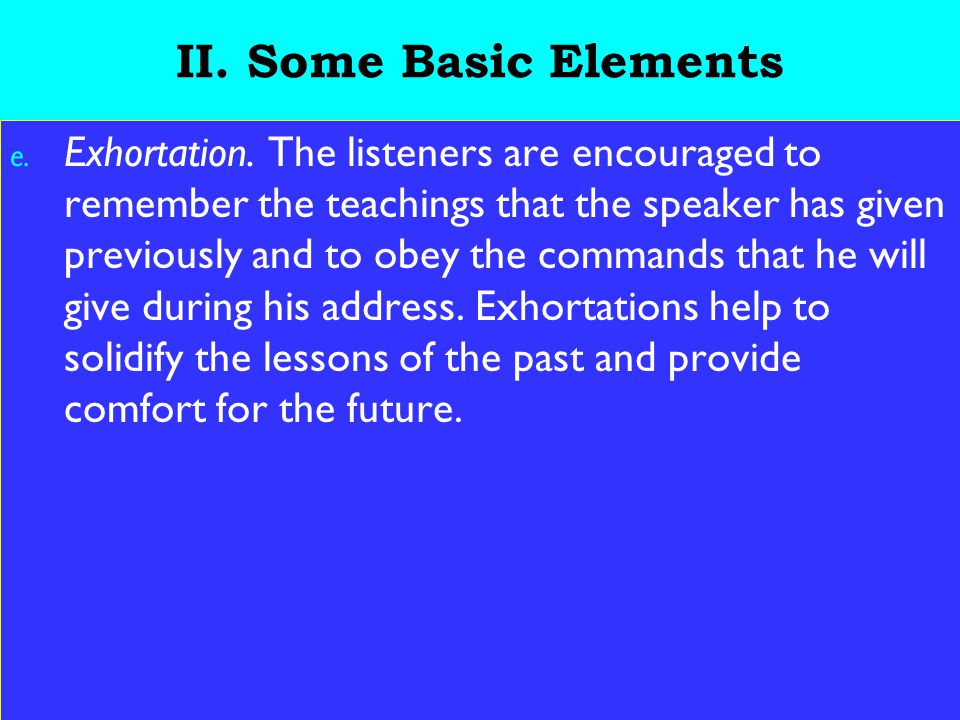 15 II. Some Basic Elements e. Exhortation. The listeners are encouraged to remember the teachings that the speaker has given previously and to obey th