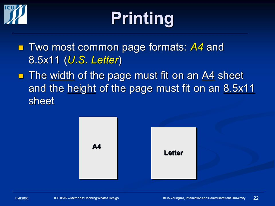 Fall 2005 22 ICE 0575 – Methods: Deciding What to Design © In-Young Ko, Information and Communications University Printing Two most common page formats: A4 and 8.5x11 (U.S.