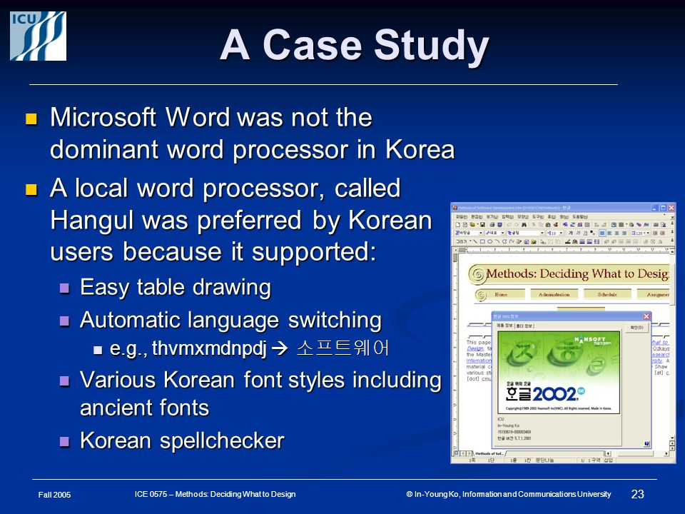 Fall 2005 23 ICE 0575 – Methods: Deciding What to Design © In-Young Ko, Information and Communications University A Case Study Microsoft Word was not the dominant word processor in Korea Microsoft Word was not the dominant word processor in Korea A local word processor, called Hangul was preferred by Korean users because it supported: A local word processor, called Hangul was preferred by Korean users because it supported: Easy table drawing Easy table drawing Automatic language switching Automatic language switching e.g., thvmxmdnpdj  소프트웨어 e.g., thvmxmdnpdj  소프트웨어 Various Korean font styles including ancient fonts Various Korean font styles including ancient fonts Korean spellchecker Korean spellchecker