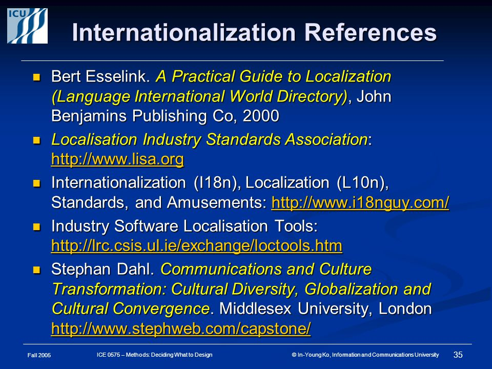 Fall 2005 35 ICE 0575 – Methods: Deciding What to Design © In-Young Ko, Information and Communications University Internationalization References Bert Esselink.