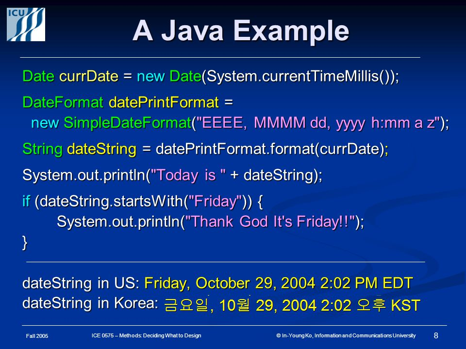 Fall 2005 8 ICE 0575 – Methods: Deciding What to Design © In-Young Ko, Information and Communications University A Java Example Date currDate = new Date(System.currentTimeMillis()); DateFormat datePrintFormat = new SimpleDateFormat( EEEE, MMMM dd, yyyy h:mm a z ); new SimpleDateFormat( EEEE, MMMM dd, yyyy h:mm a z ); String dateString = datePrintFormat.format(currDate); System.out.println( Today is + dateString); if (dateString.startsWith( Friday )) { System.out.println( Thank God It s Friday!! ); System.out.println( Thank God It s Friday!! );} dateString in US: Friday, October 29, 2004 2:02 PM EDT dateString in Korea: 금요일, 10 월 29, 2004 2:02 오후 KST